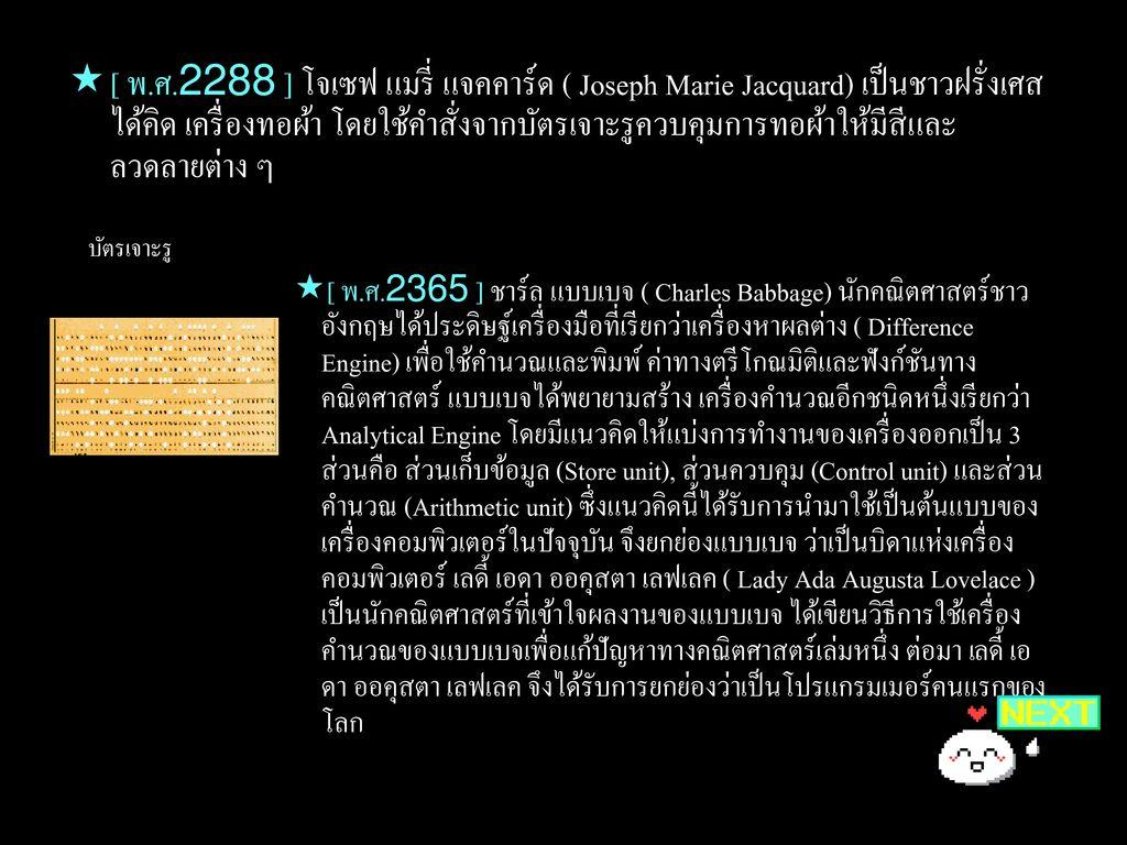 [ พ.ศ.2288 ] โจเซฟ แมรี่ แจคคาร์ด ( Joseph Marie Jacquard) เป็นชาวฝรั่งเศสได้คิด เครื่องทอผ้า โดยใช้คำสั่งจากบัตรเจาะรูควบคุมการทอผ้าให้มีสีและลวดลายต่าง ๆ